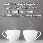 Relational Apologetics Tips: How to Cultivate Friendship Amidst Challenging Conversations