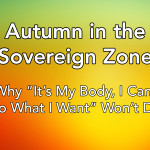 """Autumn in the Sovereign Zone: Why """"It's My Body, I Can Do What I Want"""" Won't Do"""