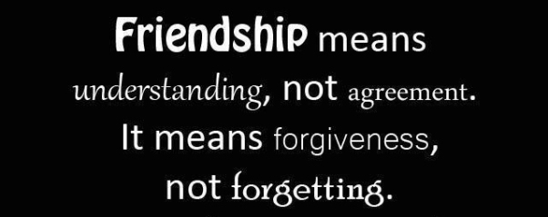"""Friendship means understanding, not agreement. It means forgiveness, not forgetting."